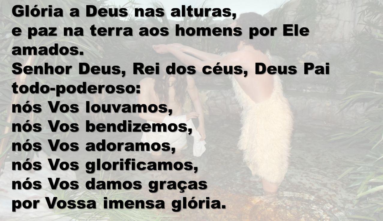 Glória a Deus nas alturas, e paz na terra aos homens por Ele amados. Senhor Deus, Rei dos céus, Deus Pai todo-poderoso: nós Vos louvamos, nós Vos bend