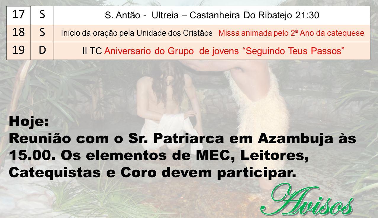 Hoje: Reunião com o Sr. Patriarca em Azambuja às 15.00. Os elementos de MEC, Leitores, Catequistas e Coro devem participar. 17S S. Antão - Ultreia – C