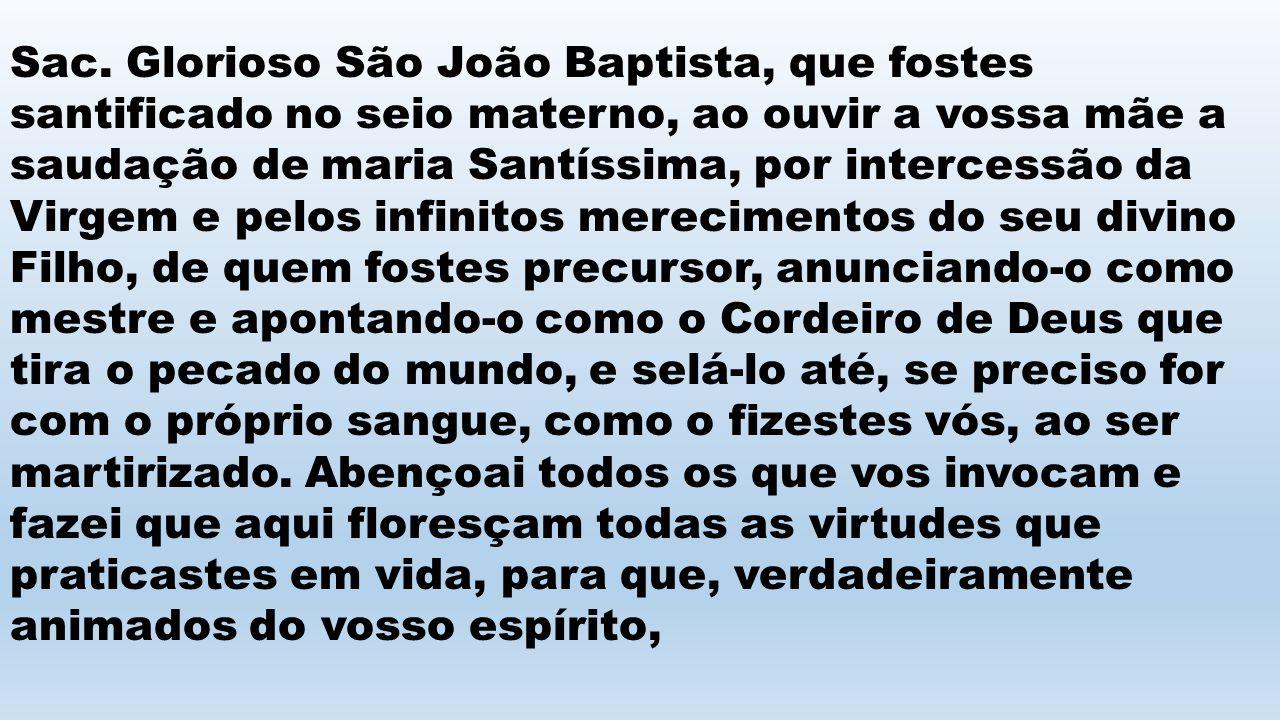 Sac. Glorioso São João Baptista, que fostes santificado no seio materno, ao ouvir a vossa mãe a saudação de maria Santíssima, por intercessão da Virge