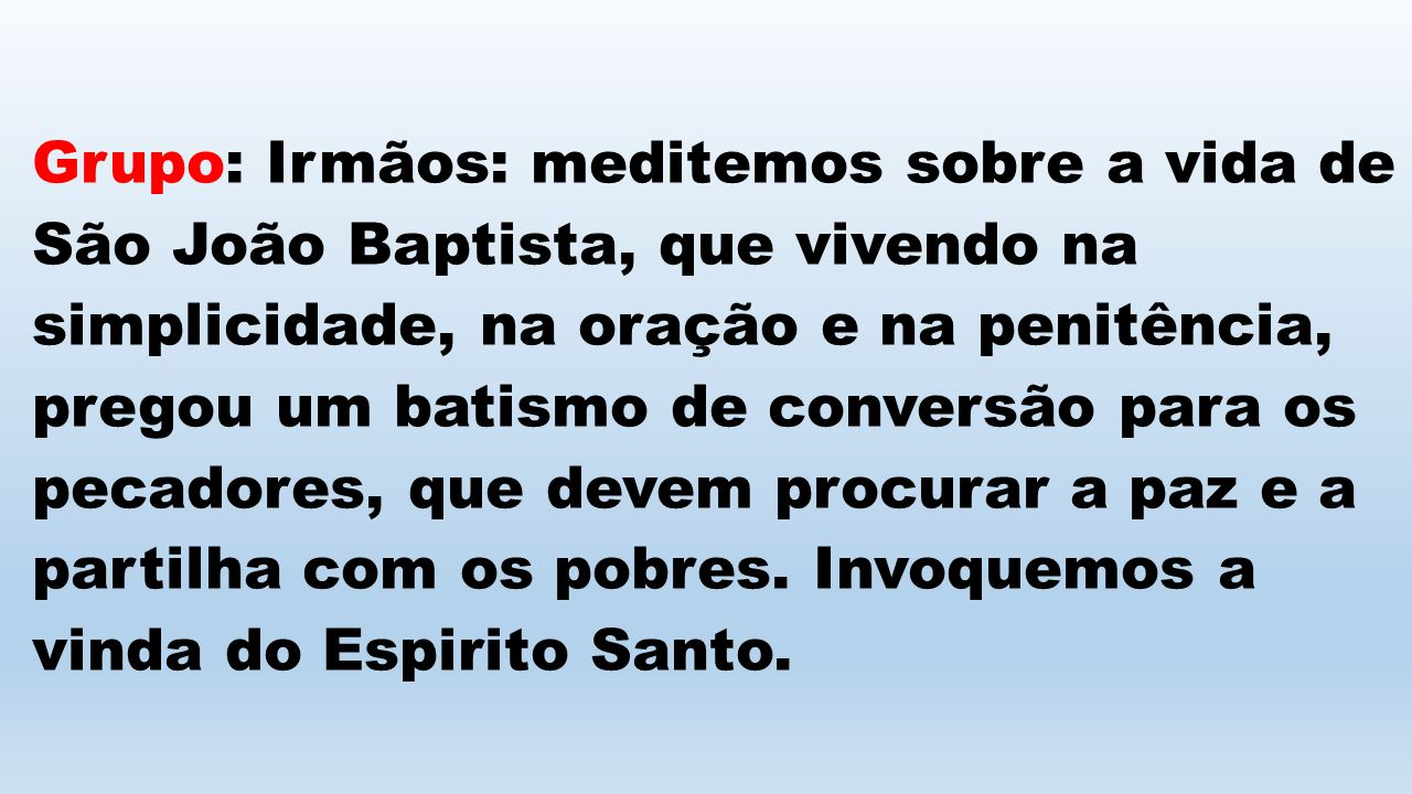 Grupo: Irmãos: meditemos sobre a vida de São João Baptista, que vivendo na simplicidade, na oração e na penitência, pregou um batismo de conversão par