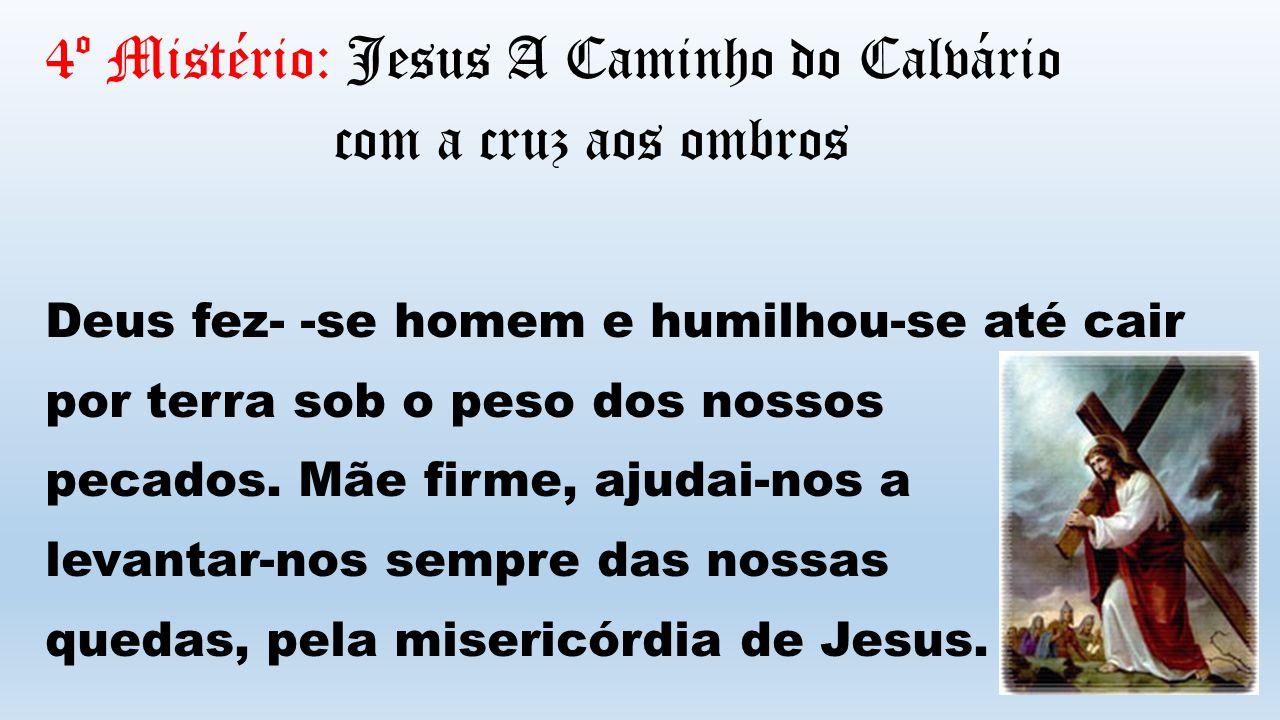 4º Mistério: Jesus A Caminho do Calvário com a cruz aos ombros Deus fez- -se homem e humilhou-se até cair por terra sob o peso dos nossos pecados. Mãe