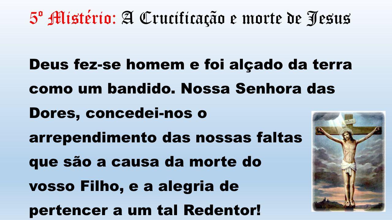 5º Mistério: A Crucificação e morte de Jesus Deus fez-se homem e foi alçado da terra como um bandido. Nossa Senhora das Dores, concedei-nos o arrepend
