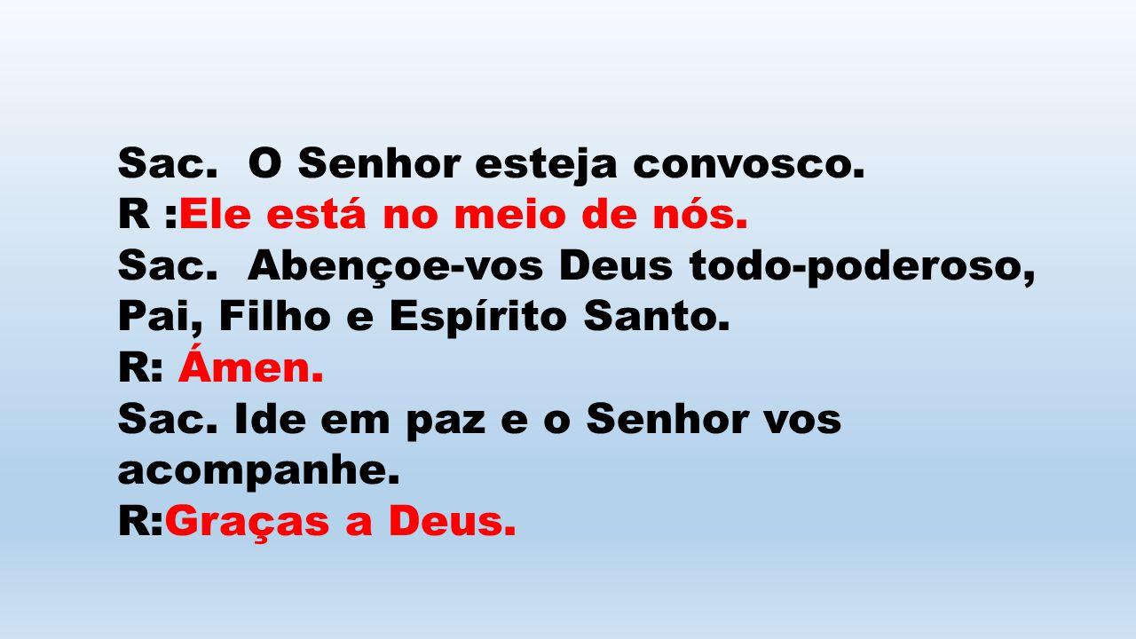Sac. O Senhor esteja convosco. R :Ele está no meio de nós. Sac. Abençoe-vos Deus todo-poderoso, Pai, Filho e Espírito Santo. R: Ámen. Sac. Ide em paz