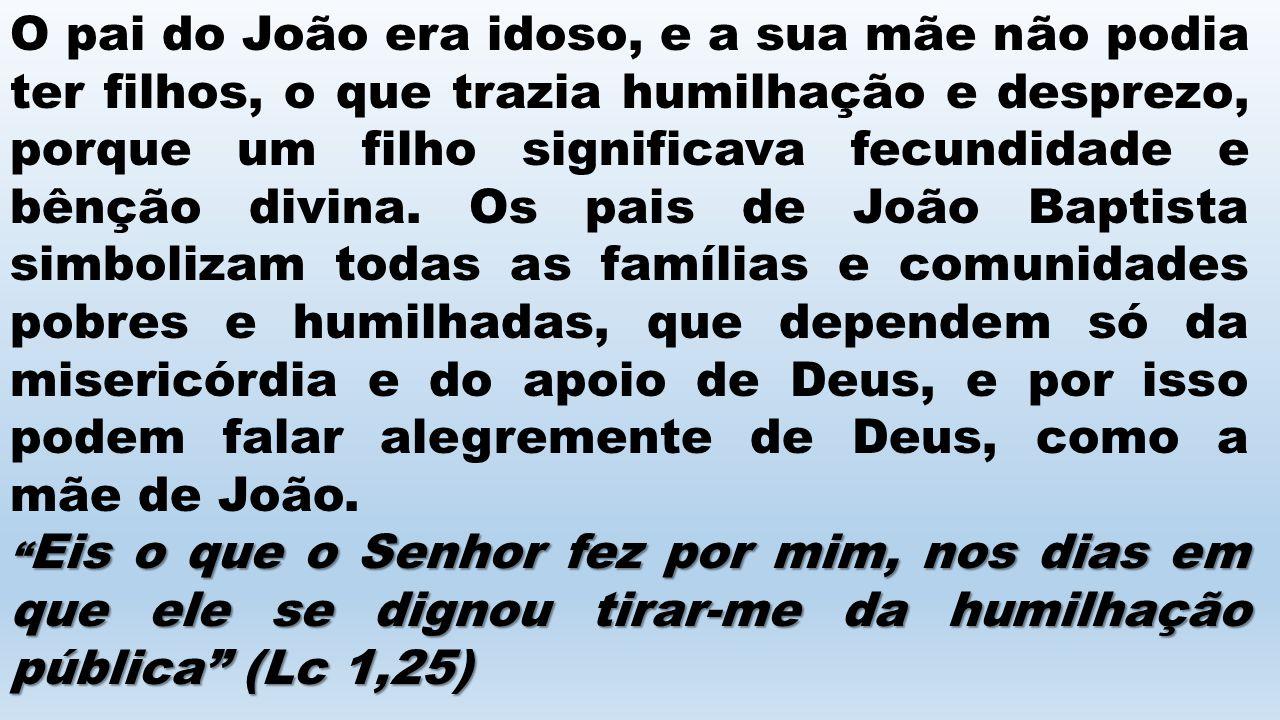 O pai do João era idoso, e a sua mãe não podia ter filhos, o que trazia humilhação e desprezo, porque um filho significava fecundidade e bênção divina