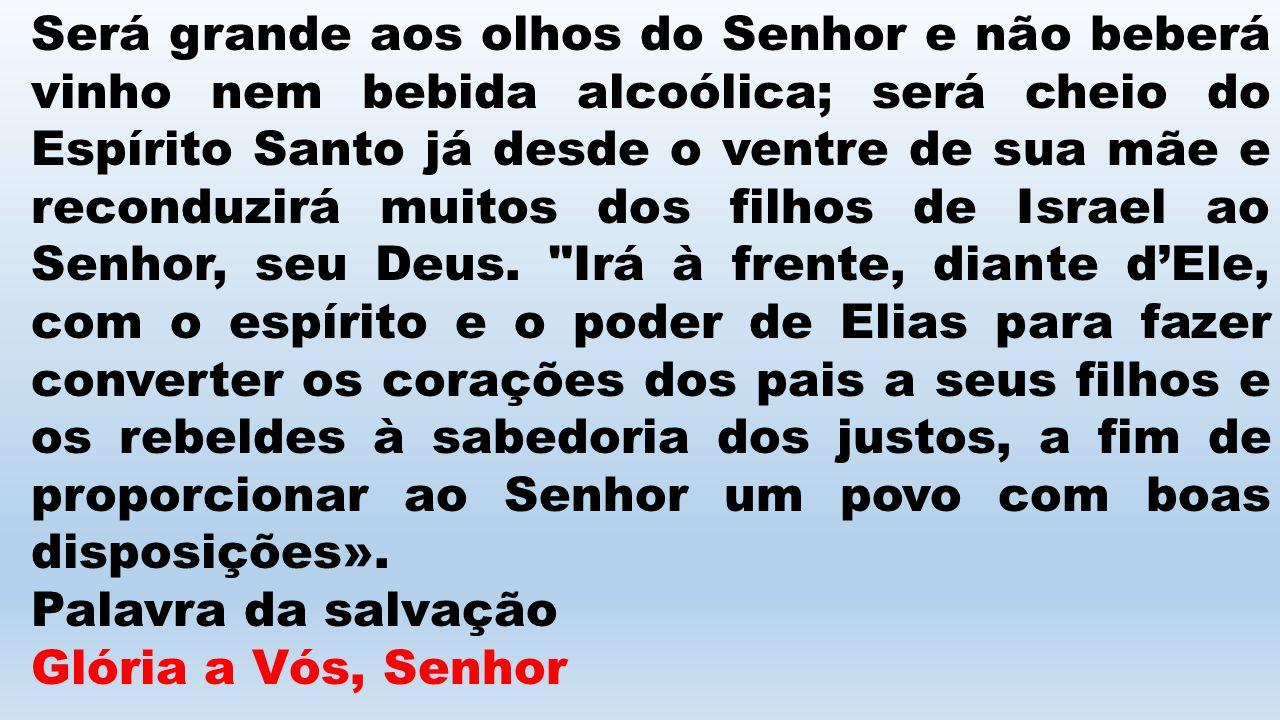 Será grande aos olhos do Senhor e não beberá vinho nem bebida alcoólica; será cheio do Espírito Santo já desde o ventre de sua mãe e reconduzirá muito
