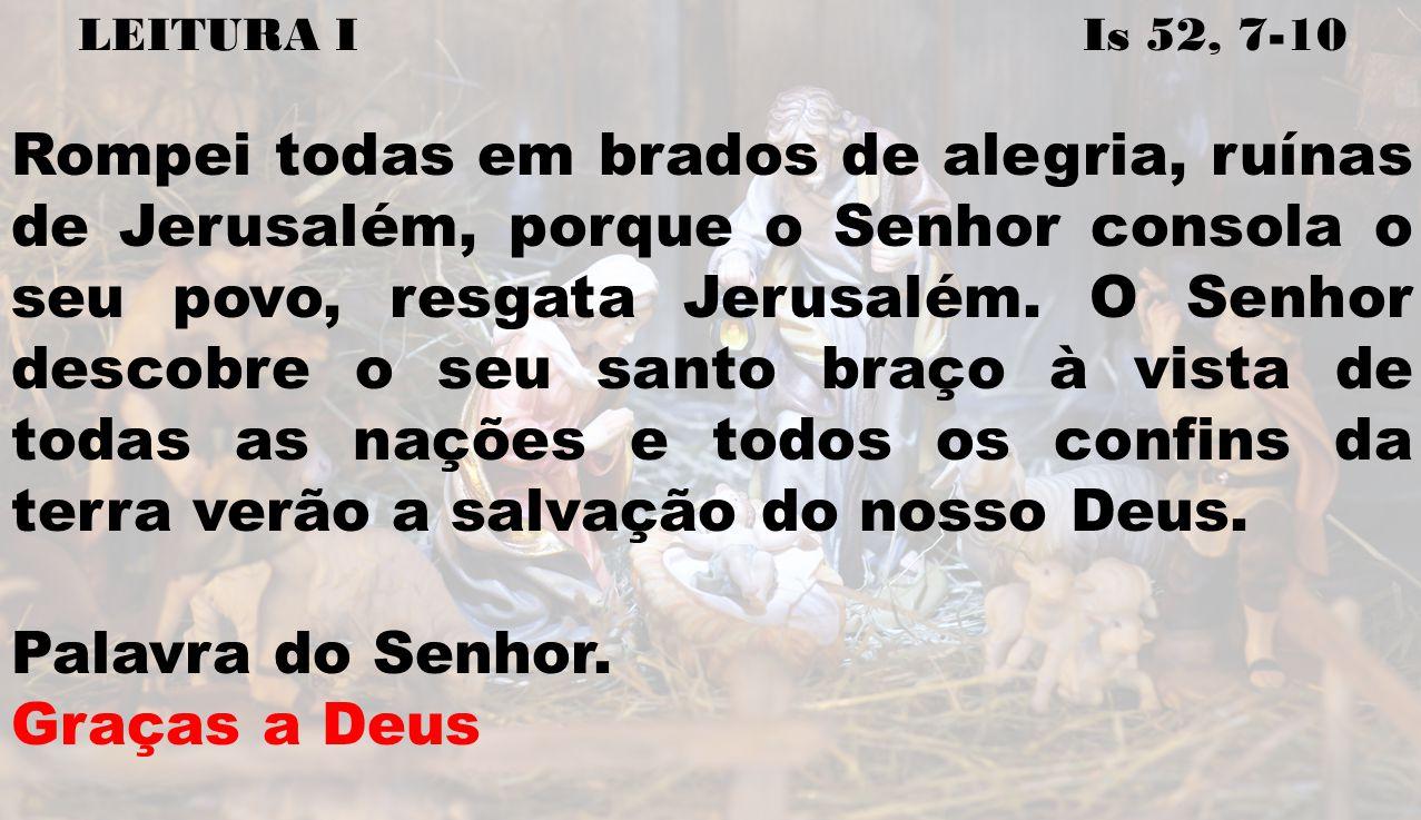LEITURA I Is 52, 7-10 Rompei todas em brados de alegria, ruínas de Jerusalém, porque o Senhor consola o seu povo, resgata Jerusalém. O Senhor descobre