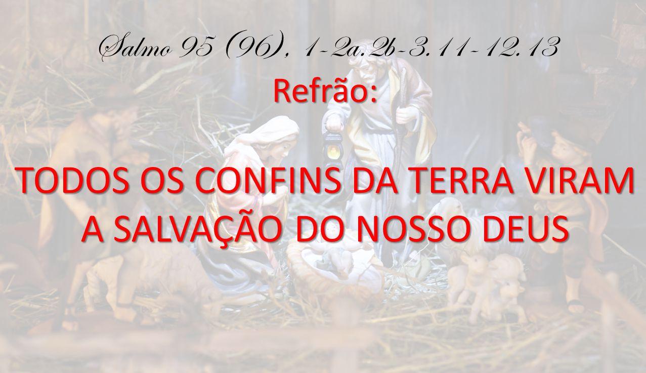 Refrão: Salmo 95 (96), 1-2a.2b-3.11-12.13 Refrão: TODOS OS CONFINS DA TERRA VIRAM A SALVAÇÃO DO NOSSO DEUS