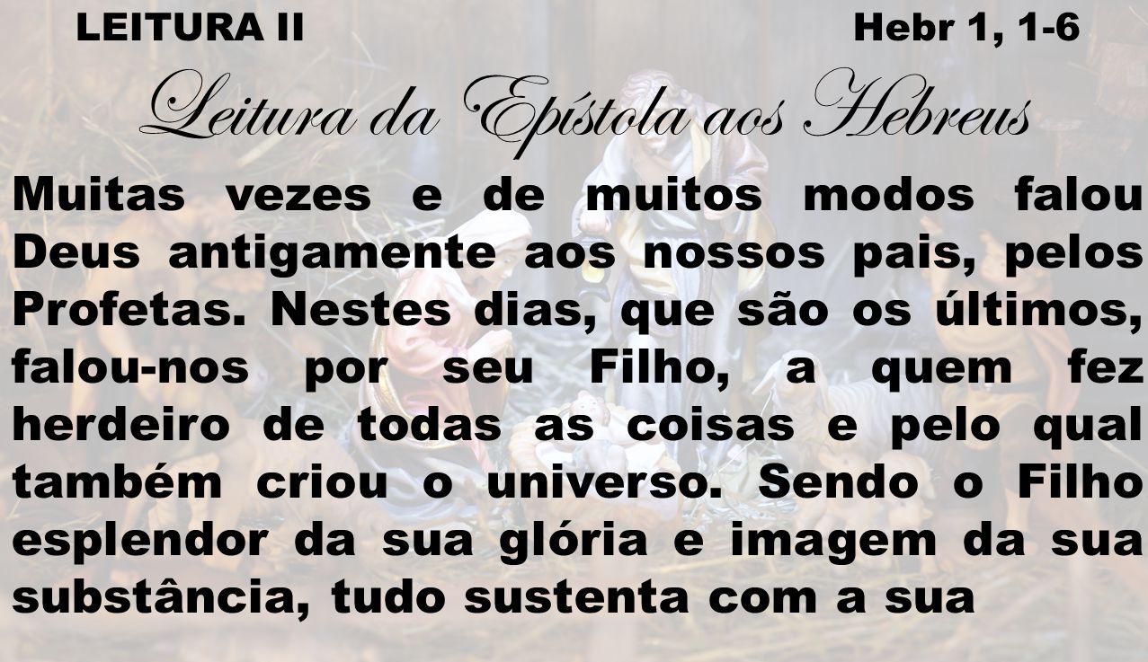 LEITURA II Hebr 1, 1-6 Leitura da Epístola aos Hebreus Muitas vezes e de muitos modos falou Deus antigamente aos nossos pais, pelos Profetas. Nestes d