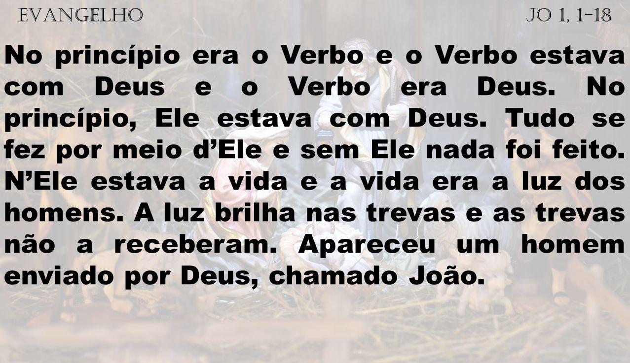 EVANGELHO Jo 1, 1-18 No princípio era o Verbo e o Verbo estava com Deus e o Verbo era Deus. No princípio, Ele estava com Deus. Tudo se fez por meio dE