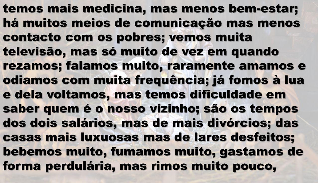 temos mais medicina, mas menos bem-estar; há muitos meios de comunicação mas menos contacto com os pobres; vemos muita televisão, mas só muito de vez