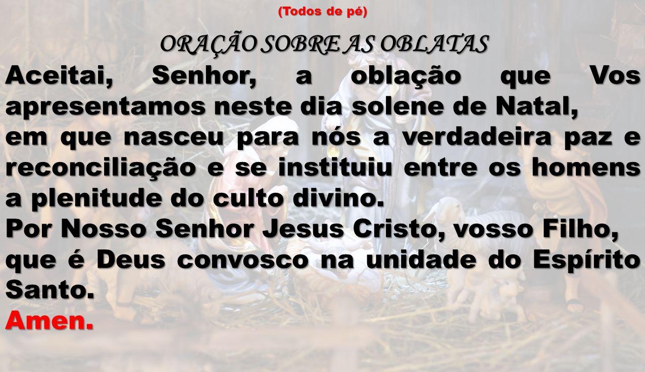 (Todos de pé) ORAÇÃO SOBRE AS OBLATAS Aceitai, Senhor, a oblação que Vos apresentamos neste dia solene de Natal, em que nasceu para nós a verdadeira p