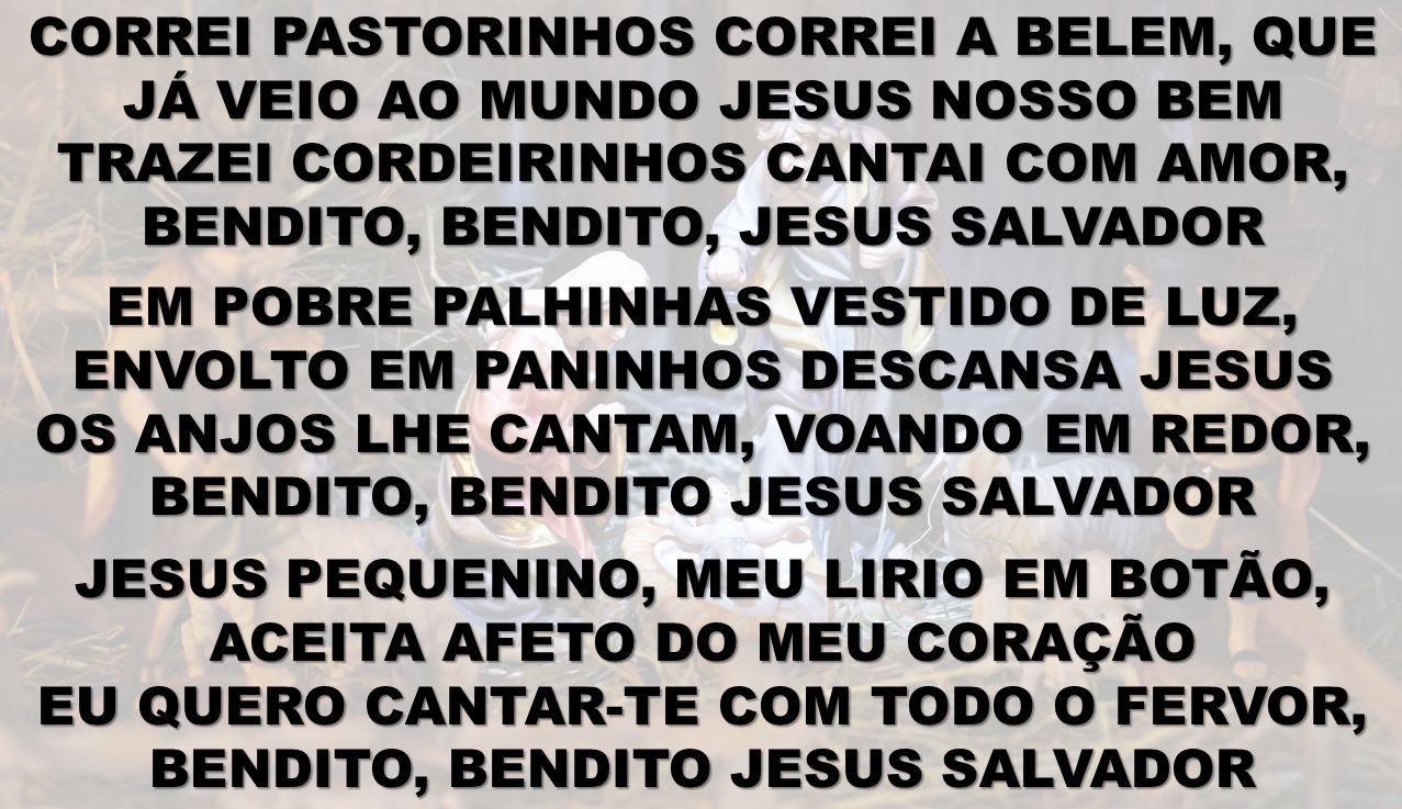 CORREI PASTORINHOS CORREI A BELEM, QUE JÁ VEIO AO MUNDO JESUS NOSSO BEM TRAZEI CORDEIRINHOS CANTAI COM AMOR, BENDITO, BENDITO, JESUS SALVADOR EM POBRE