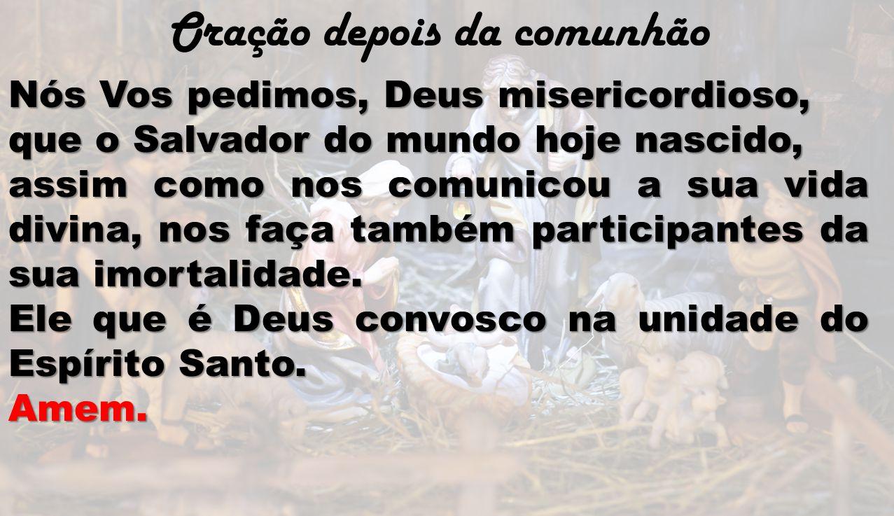 Oração depois da comunhão Nós Vos pedimos, Deus misericordioso, que o Salvador do mundo hoje nascido, assim como nos comunicou a sua vida divina, nos