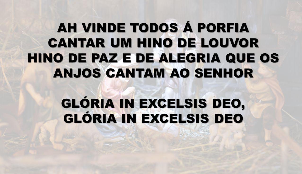 AH VINDE TODOS Á PORFIA CANTAR UM HINO DE LOUVOR HINO DE PAZ E DE ALEGRIA QUE OS ANJOS CANTAM AO SENHOR GLÓRIA IN EXCELSIS DEO, GLÓRIA IN EXCELSIS DEO