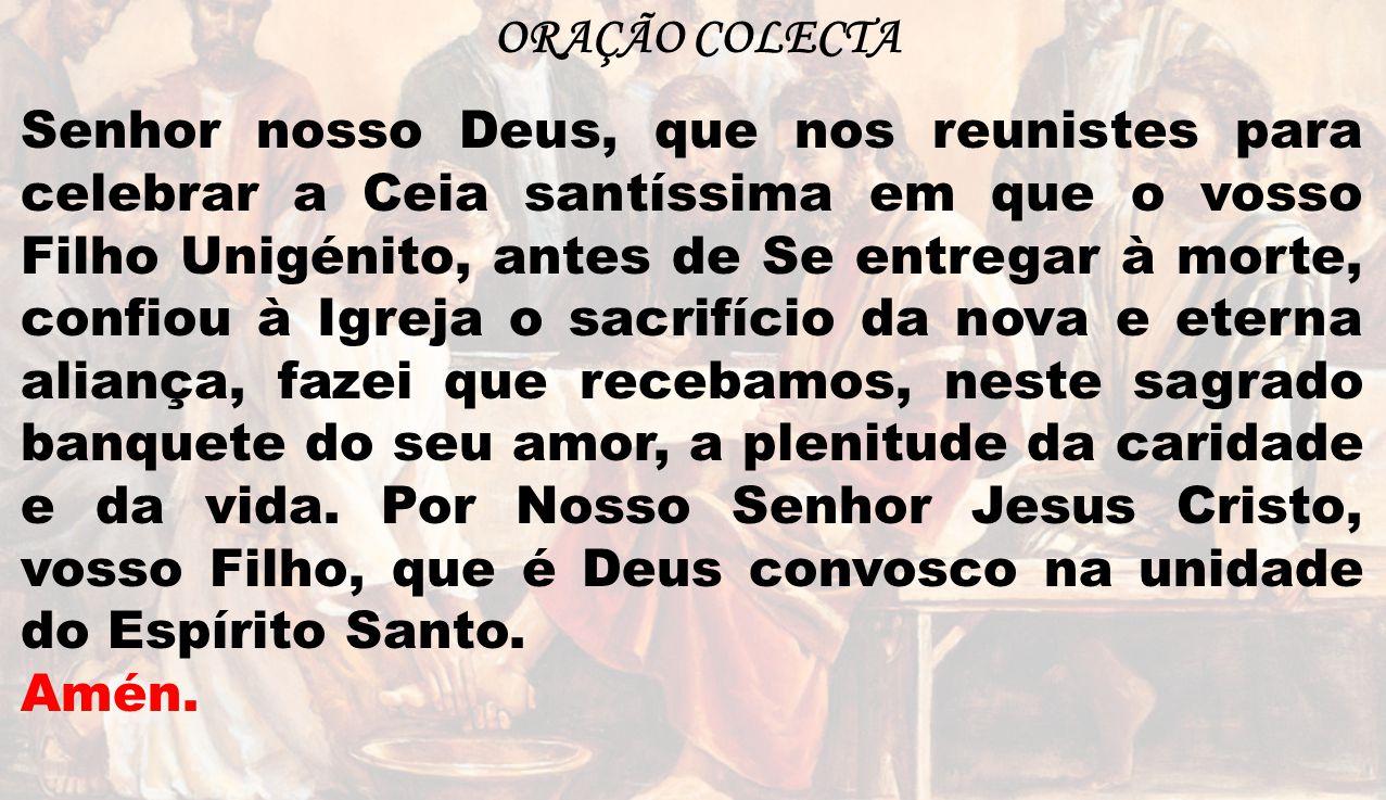ORAÇÃO COLECTA Senhor nosso Deus, que nos reunistes para celebrar a Ceia santíssima em que o vosso Filho Unigénito, antes de Se entregar à morte, conf