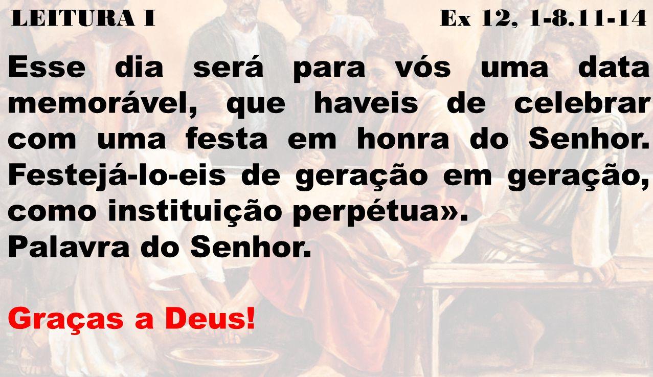 LEITURA I Ex 12, 1-8.11-14 Esse dia será para vós uma data memorável, que haveis de celebrar com uma festa em honra do Senhor. Festejá-lo-eis de geraç