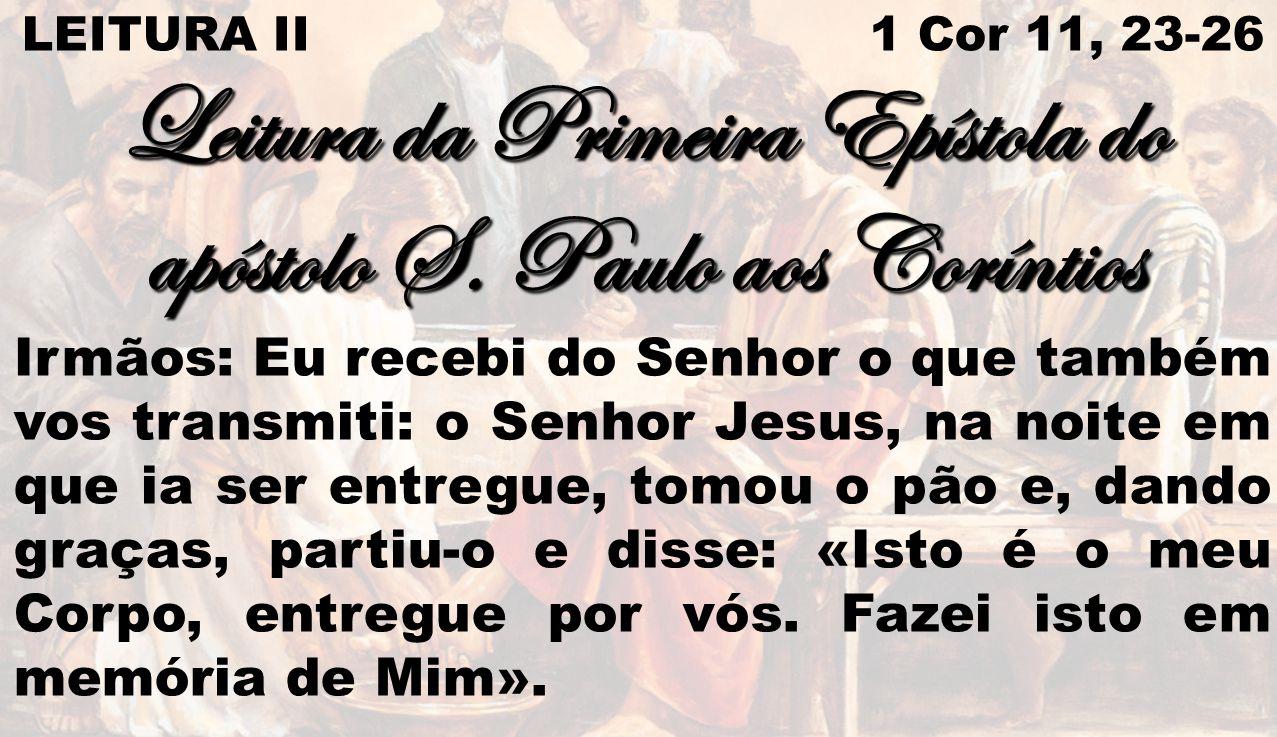 LEITURA II 1 Cor 11, 23-26 Leitura da Primeira Epístola do apóstolo S. Paulo aos Coríntios Irmãos: Eu recebi do Senhor o que também vos transmiti: o S