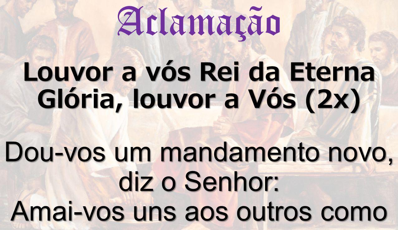 Louvor a vós Rei da Eterna Glória, louvor a Vós (2x) Dou-vos um mandamento novo, diz o Senhor: Amai-vos uns aos outros como Eu vos amei. Aclamação Lou