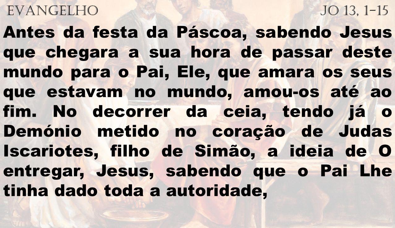 EVANGELHO Jo 13, 1-15 Antes da festa da Páscoa, sabendo Jesus que chegara a sua hora de passar deste mundo para o Pai, Ele, que amara os seus que esta