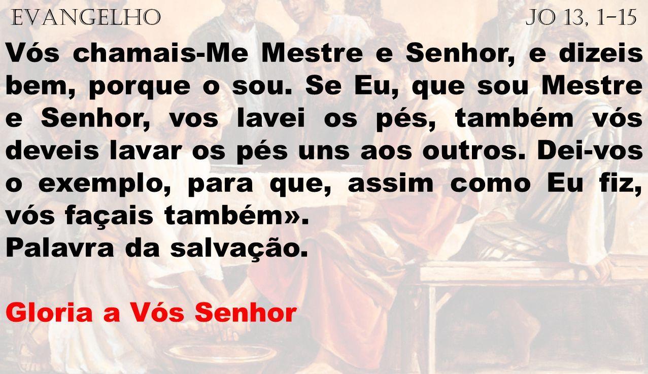 EVANGELHO Jo 13, 1-15 Vós chamais-Me Mestre e Senhor, e dizeis bem, porque o sou. Se Eu, que sou Mestre e Senhor, vos lavei os pés, também vós deveis