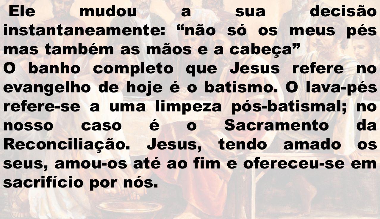 Ele mudou a sua decisão instantaneamente: não só os meus pés mas também as mãos e a cabeça O banho completo que Jesus refere no evangelho de hoje é o