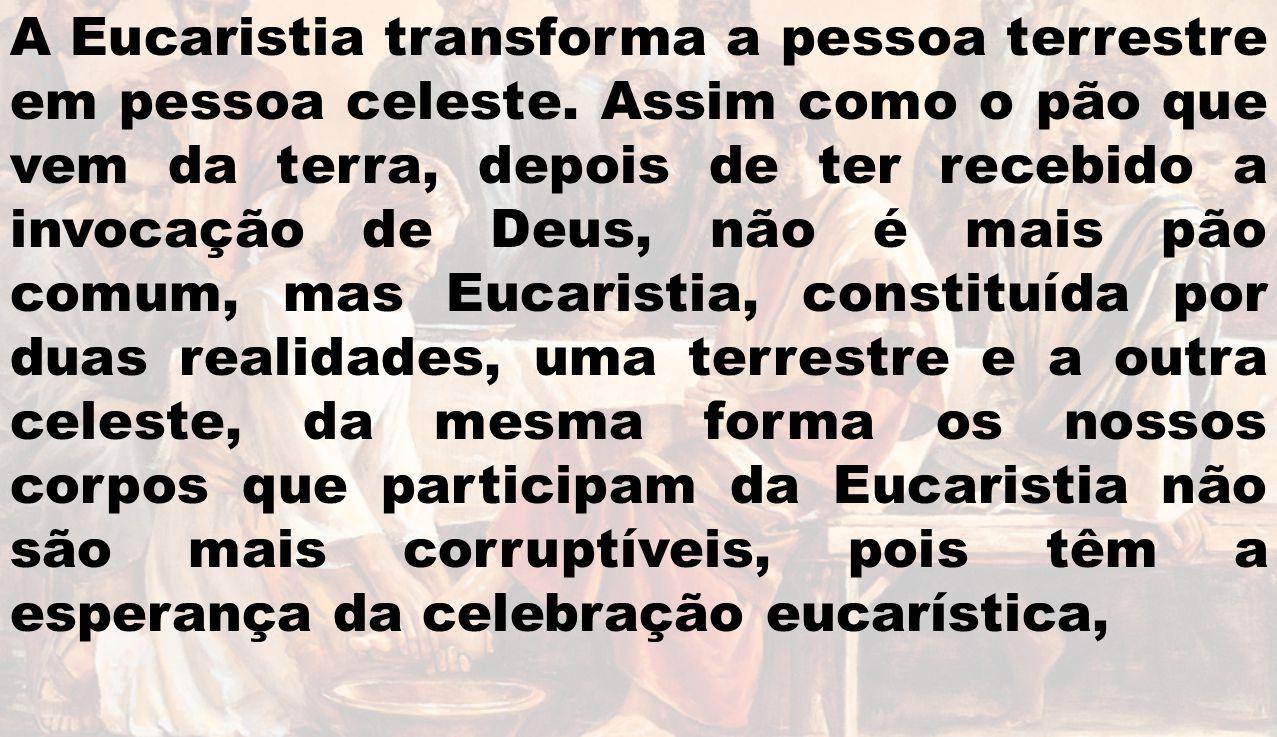 A Eucaristia transforma a pessoa terrestre em pessoa celeste. Assim como o pão que vem da terra, depois de ter recebido a invocação de Deus, não é mai