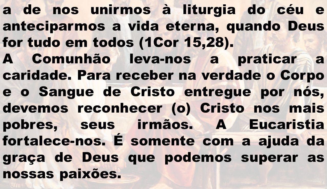 a de nos unirmos à liturgia do céu e anteciparmos a vida eterna, quando Deus for tudo em todos (1Cor 15,28). A Comunhão leva-nos a praticar a caridade