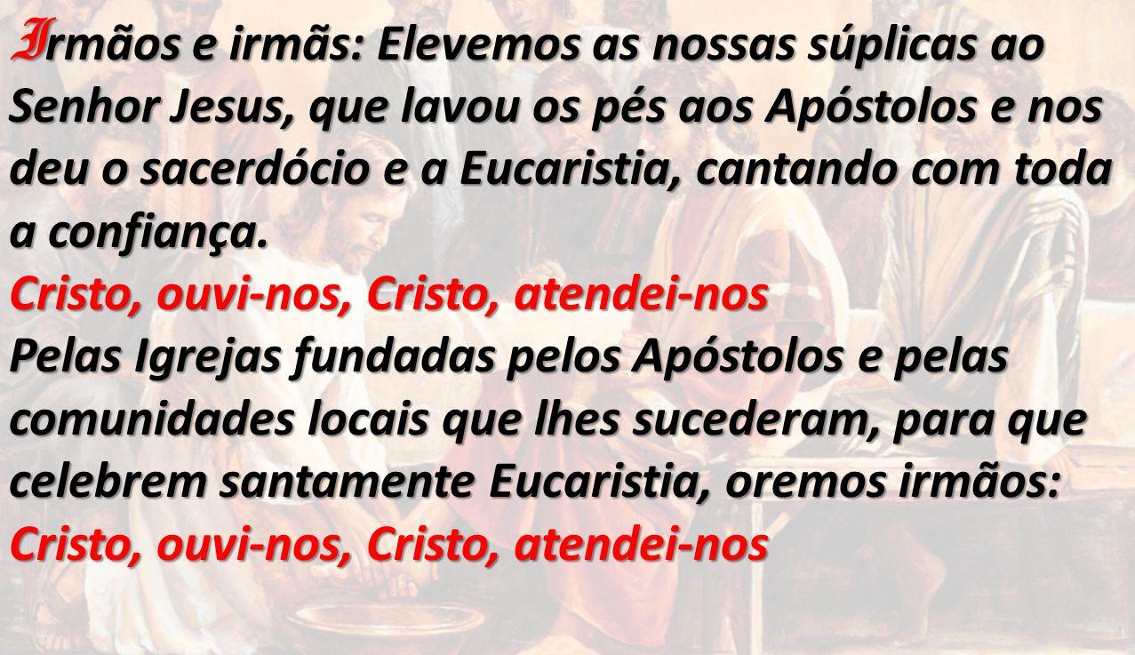 I rmãos e irmãs: Elevemos as nossas súplicas ao Senhor Jesus, que lavou os pés aos Apóstolos e nos deu o sacerdócio e a Eucaristia, cantando com toda