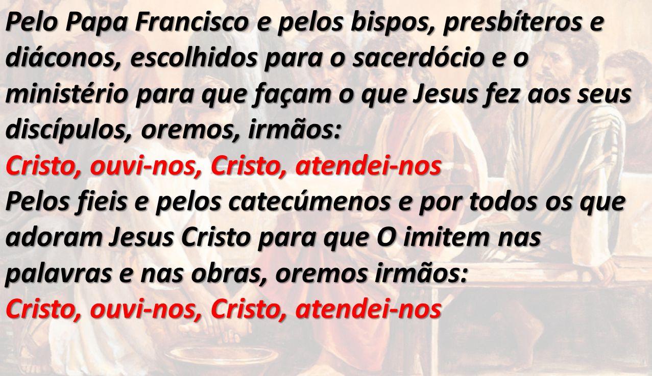 Pelo Papa Francisco e pelos bispos, presbíteros e diáconos, escolhidos para o sacerdócio e o ministério para que façam o que Jesus fez aos seus discíp
