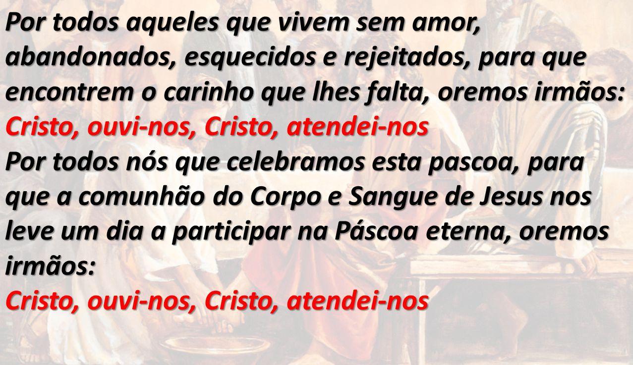 Por todos aqueles que vivem sem amor, abandonados, esquecidos e rejeitados, para que encontrem o carinho que lhes falta, oremos irmãos: Cristo, ouvi-n