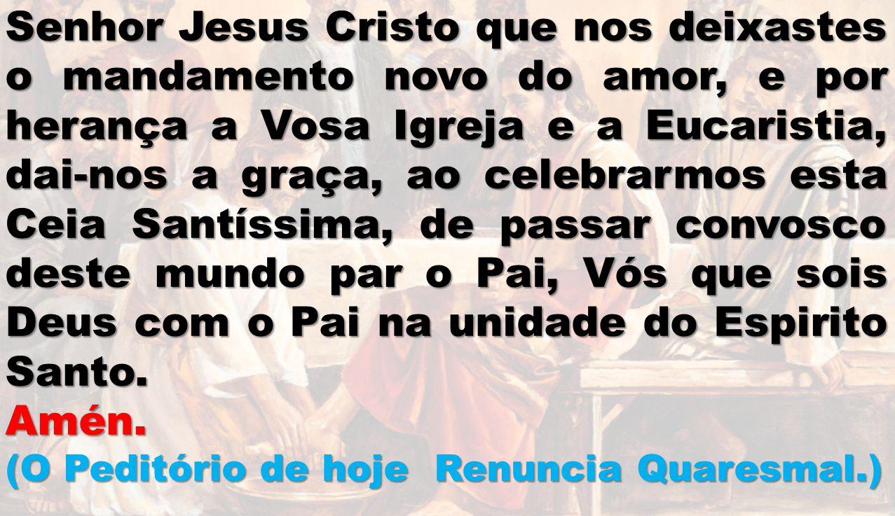 Senhor Jesus Cristo que nos deixastes o mandamento novo do amor, e por herança a Vosa Igreja e a Eucaristia, dai-nos a graça, ao celebrarmos esta Ceia