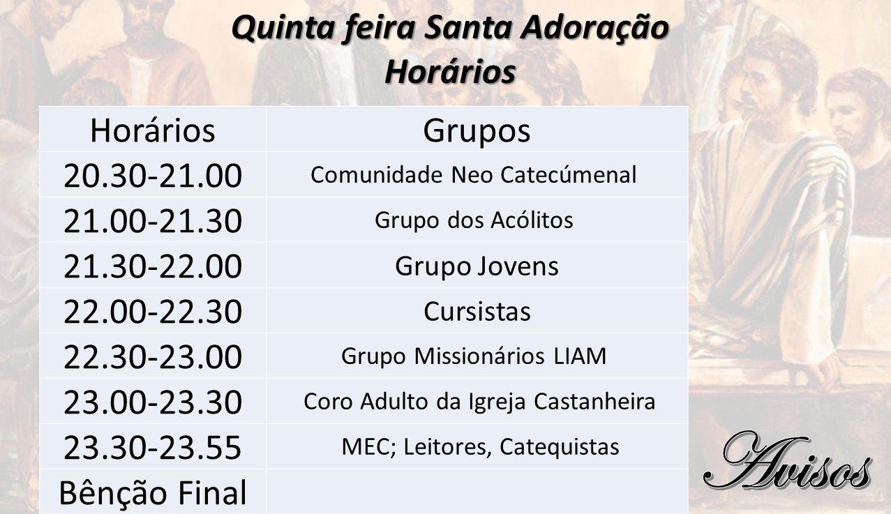 Quinta feira Santa Adoração Horários HoráriosGrupos 20.30-21.00 Comunidade Neo Catecúmenal 21.00-21.30 Grupo dos Acólitos 21.30-22.00 Grupo Jovens 22.