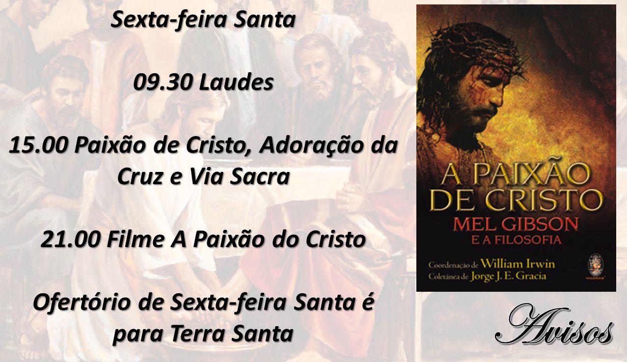 Sexta-feira Santa 09.30 Laudes 15.00 Paixão de Cristo, Adoração da Cruz e Via Sacra 21.00 Filme A Paixão do Cristo Ofertório de Sexta-feira Santa é pa