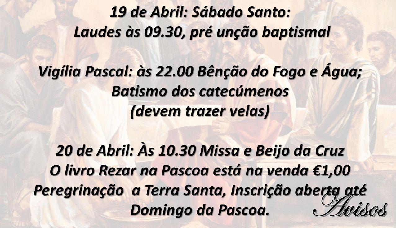 19 de Abril: Sábado Santo: Laudes às 09.30, pré unção baptismal Laudes às 09.30, pré unção baptismal Vigília Pascal: às 22.00 Bênção do Fogo e Água; B