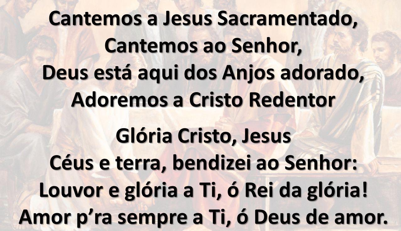 Cantemos a Jesus Sacramentado, Cantemos ao Senhor, Deus está aqui dos Anjos adorado, Adoremos a Cristo Redentor Glória Cristo, Jesus Céus e terra, ben