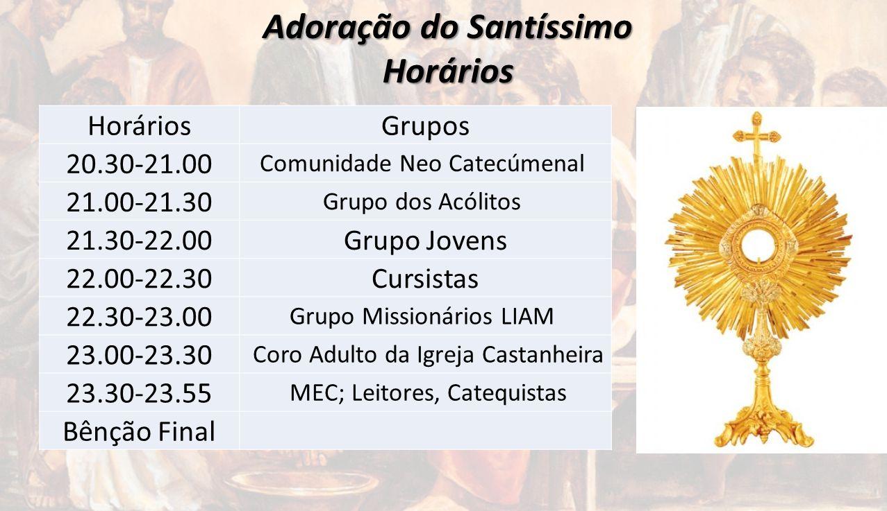 Adoração do Santíssimo Horários HoráriosGrupos 20.30-21.00 Comunidade Neo Catecúmenal 21.00-21.30 Grupo dos Acólitos 21.30-22.00Grupo Jovens 22.00-22.