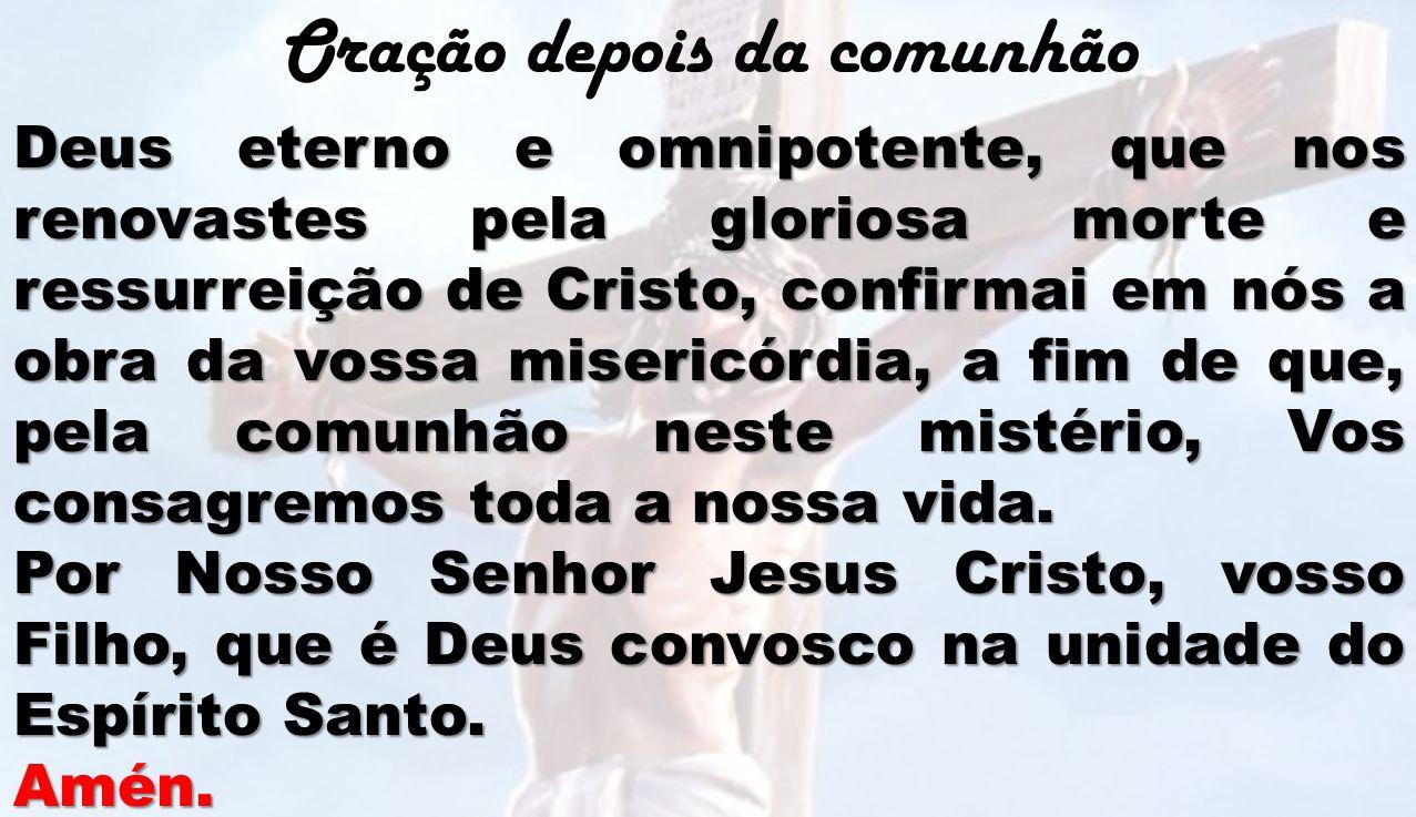 Oração depois da comunhão Deus eterno e omnipotente, que nos renovastes pela gloriosa morte e ressurreição de Cristo, confirmai em nós a obra da vossa