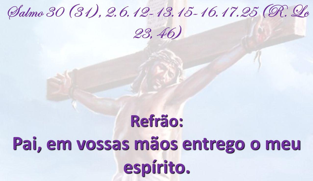 Salmo 30 (31), 2.6.12-13.15-16.17.25 (R. Lc 23, 46)Refrão: Pai, em vossas mãos entrego o meu espírito.