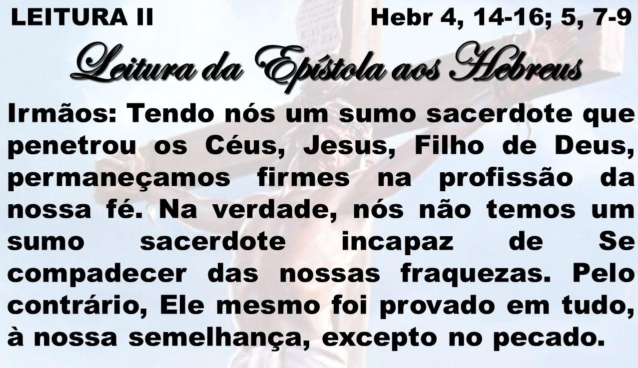 LEITURA II Hebr 4, 14-16; 5, 7-9 Leitura da Epístola aos Hebreus Irmãos: Tendo nós um sumo sacerdote que penetrou os Céus, Jesus, Filho de Deus, perma