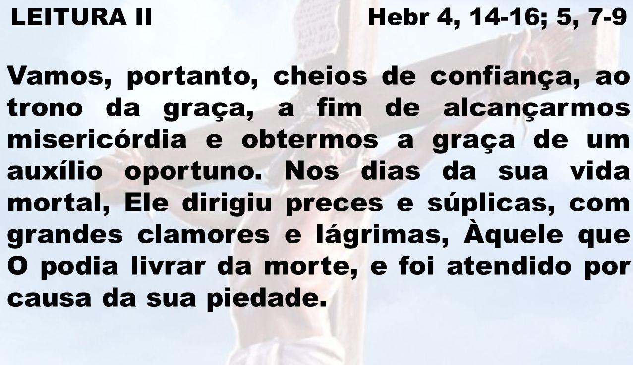 LEITURA II Hebr 4, 14-16; 5, 7-9 Vamos, portanto, cheios de confiança, ao trono da graça, a fim de alcançarmos misericórdia e obtermos a graça de um a