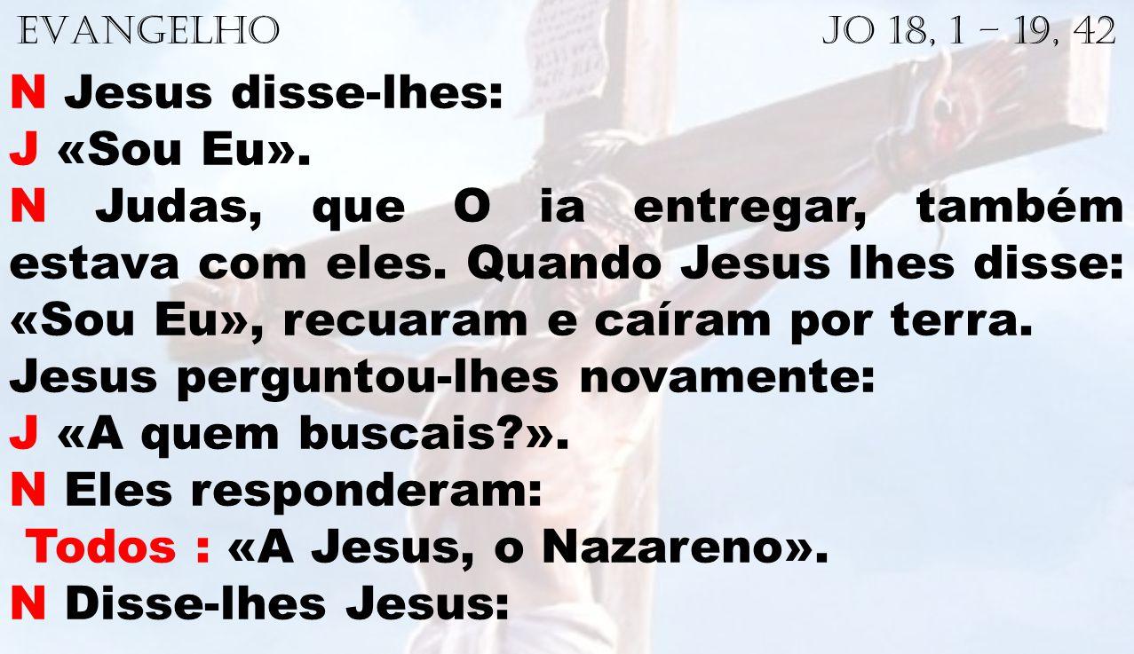 EVANGELHO Jo 18, 1 – 19, 42 N Jesus disse-lhes: J «Sou Eu». N Judas, que O ia entregar, também estava com eles. Quando Jesus lhes disse: «Sou Eu», rec