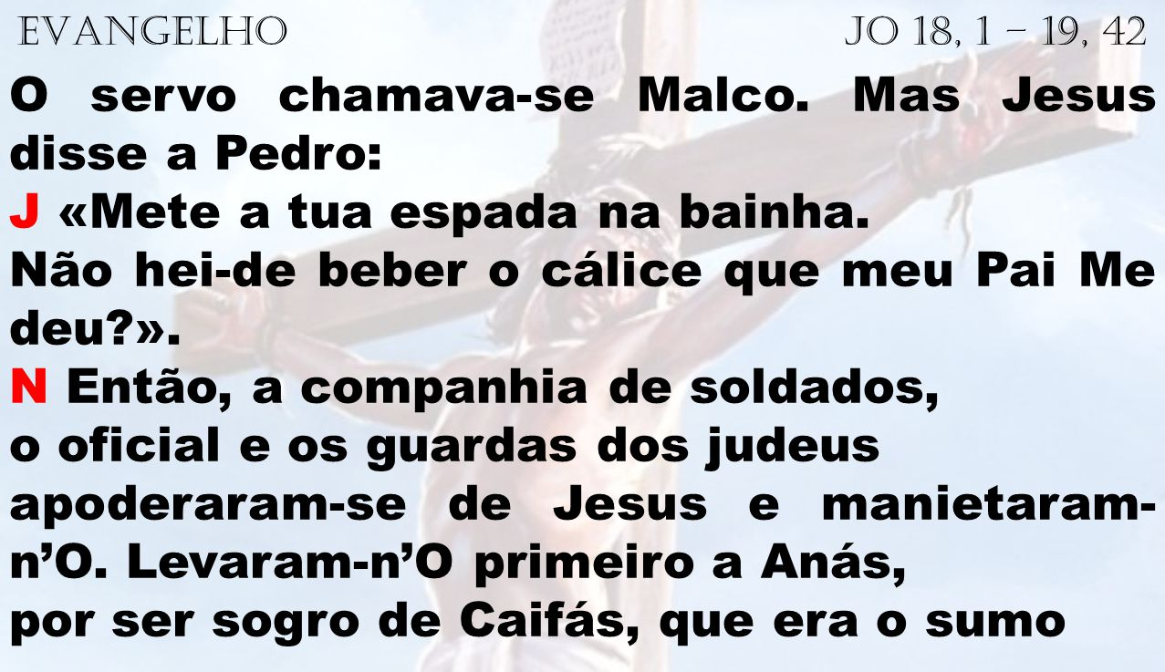EVANGELHO Jo 18, 1 – 19, 42 O servo chamava-se Malco. Mas Jesus disse a Pedro: J «Mete a tua espada na bainha. Não hei-de beber o cálice que meu Pai M