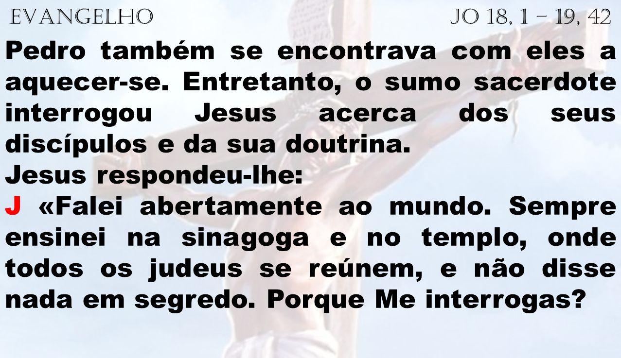 EVANGELHO Jo 18, 1 – 19, 42 Pedro também se encontrava com eles a aquecer-se. Entretanto, o sumo sacerdote interrogou Jesus acerca dos seus discípulos