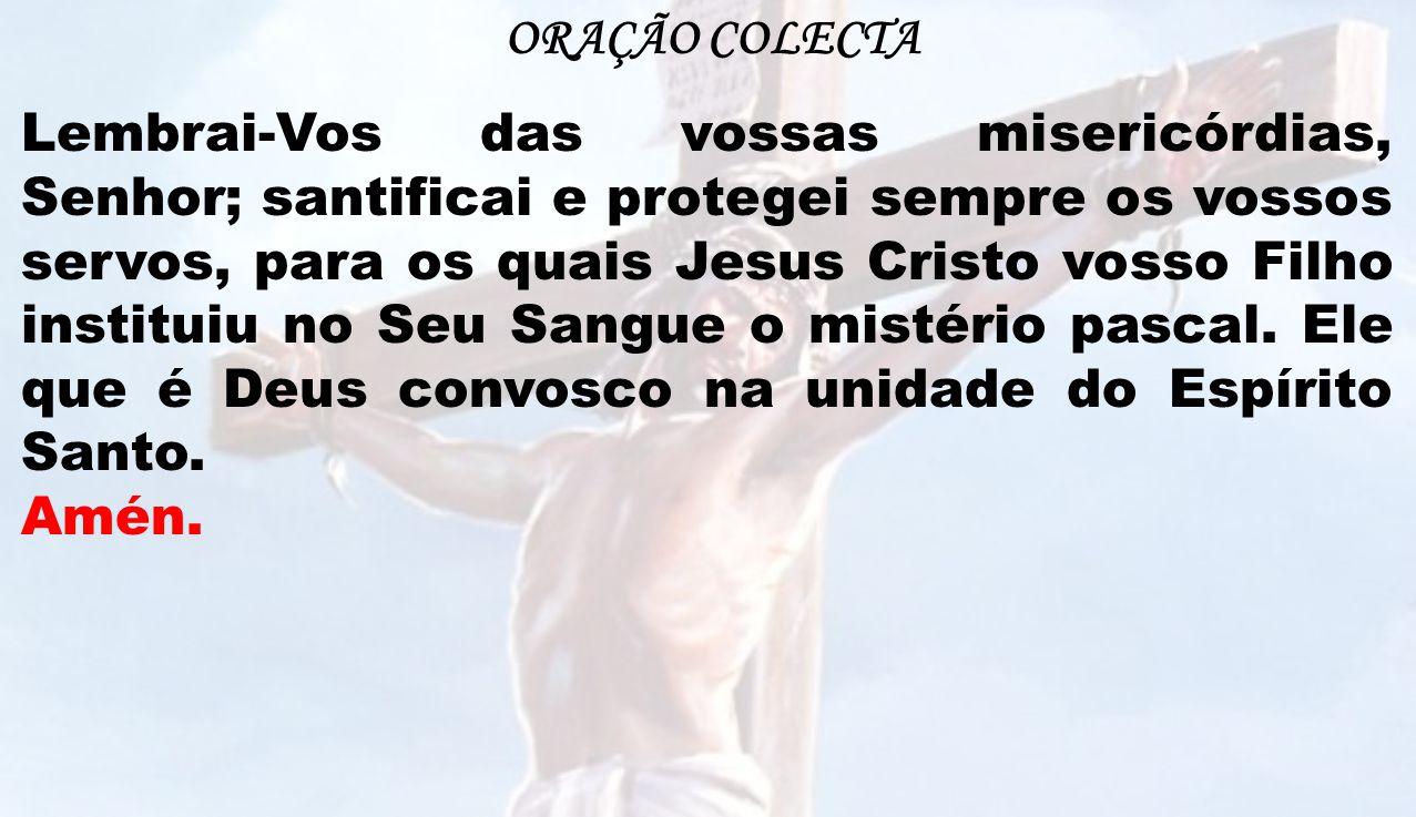 ORAÇÃO COLECTA Lembrai-Vos das vossas misericórdias, Senhor; santificai e protegei sempre os vossos servos, para os quais Jesus Cristo vosso Filho ins
