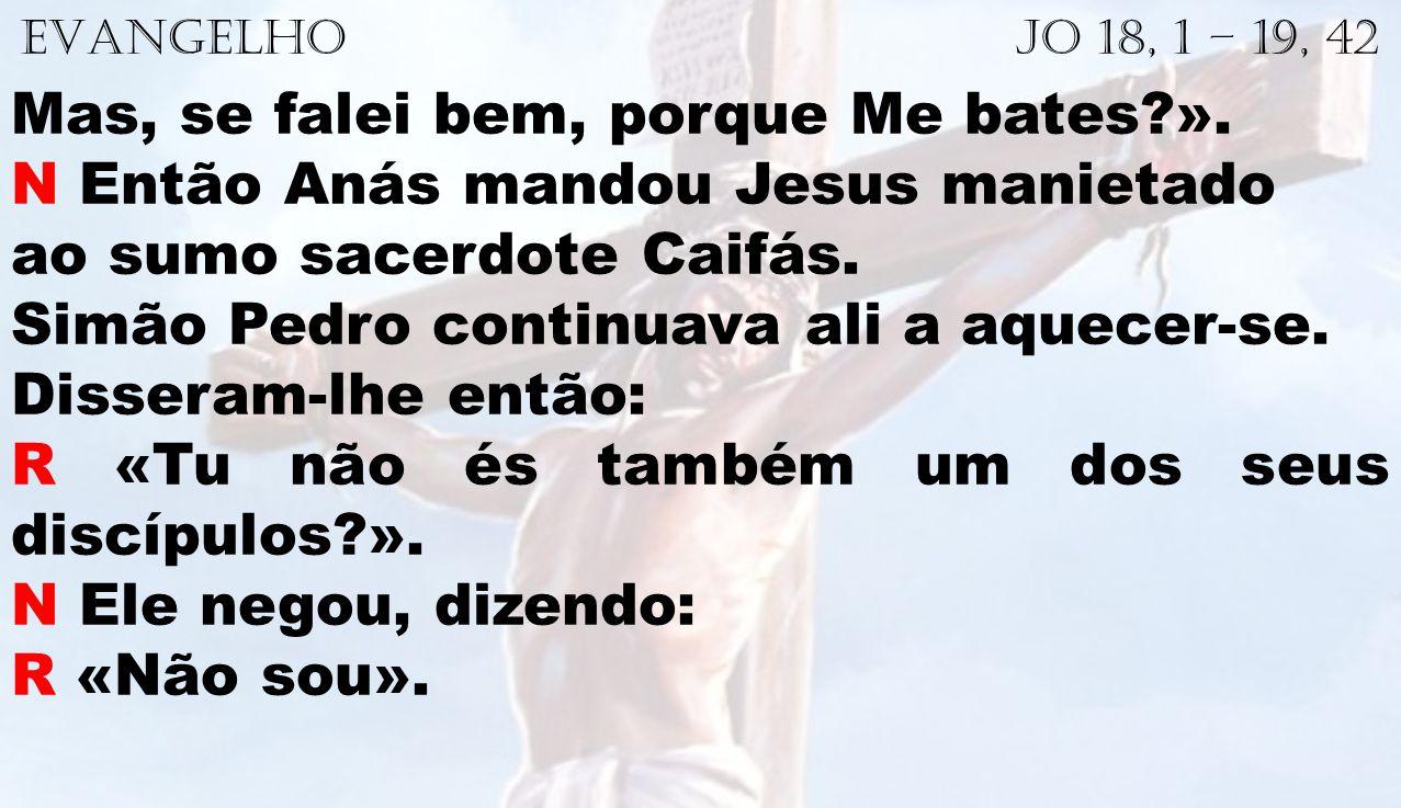 EVANGELHO Jo 18, 1 – 19, 42 Mas, se falei bem, porque Me bates?». N Então Anás mandou Jesus manietado ao sumo sacerdote Caifás. Simão Pedro continuava