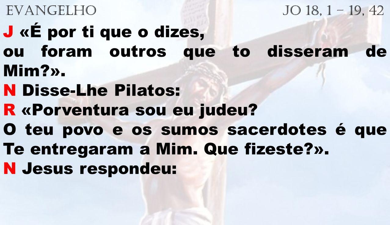 EVANGELHO Jo 18, 1 – 19, 42 J «É por ti que o dizes, ou foram outros que to disseram de Mim?». N Disse-Lhe Pilatos: R «Porventura sou eu judeu? O teu