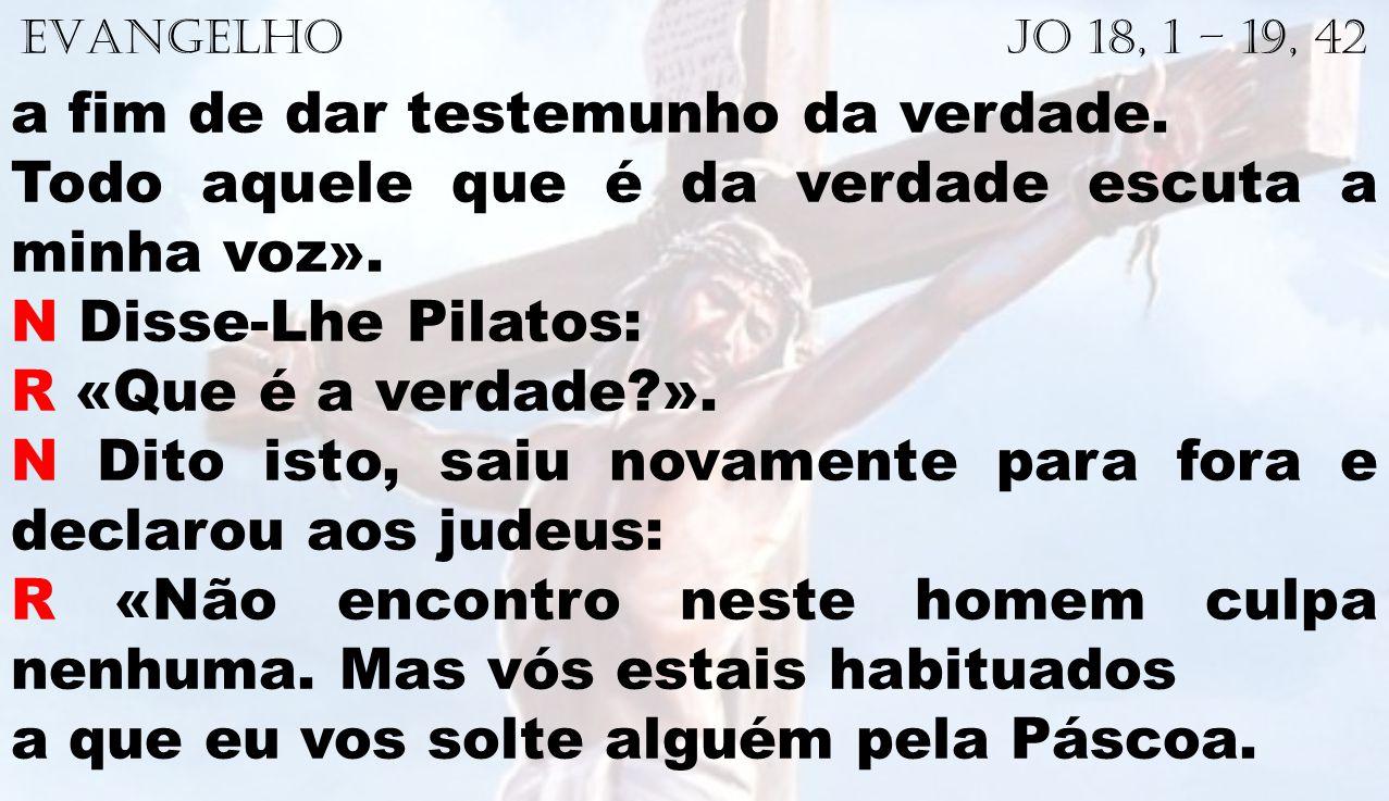 EVANGELHO Jo 18, 1 – 19, 42 a fim de dar testemunho da verdade. Todo aquele que é da verdade escuta a minha voz». N Disse-Lhe Pilatos: R «Que é a verd