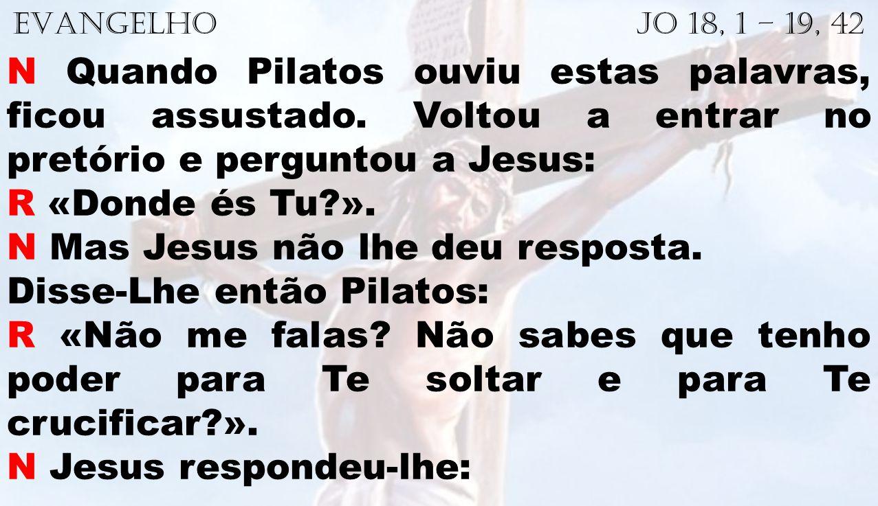 EVANGELHO Jo 18, 1 – 19, 42 N Quando Pilatos ouviu estas palavras, ficou assustado. Voltou a entrar no pretório e perguntou a Jesus: R «Donde és Tu?».