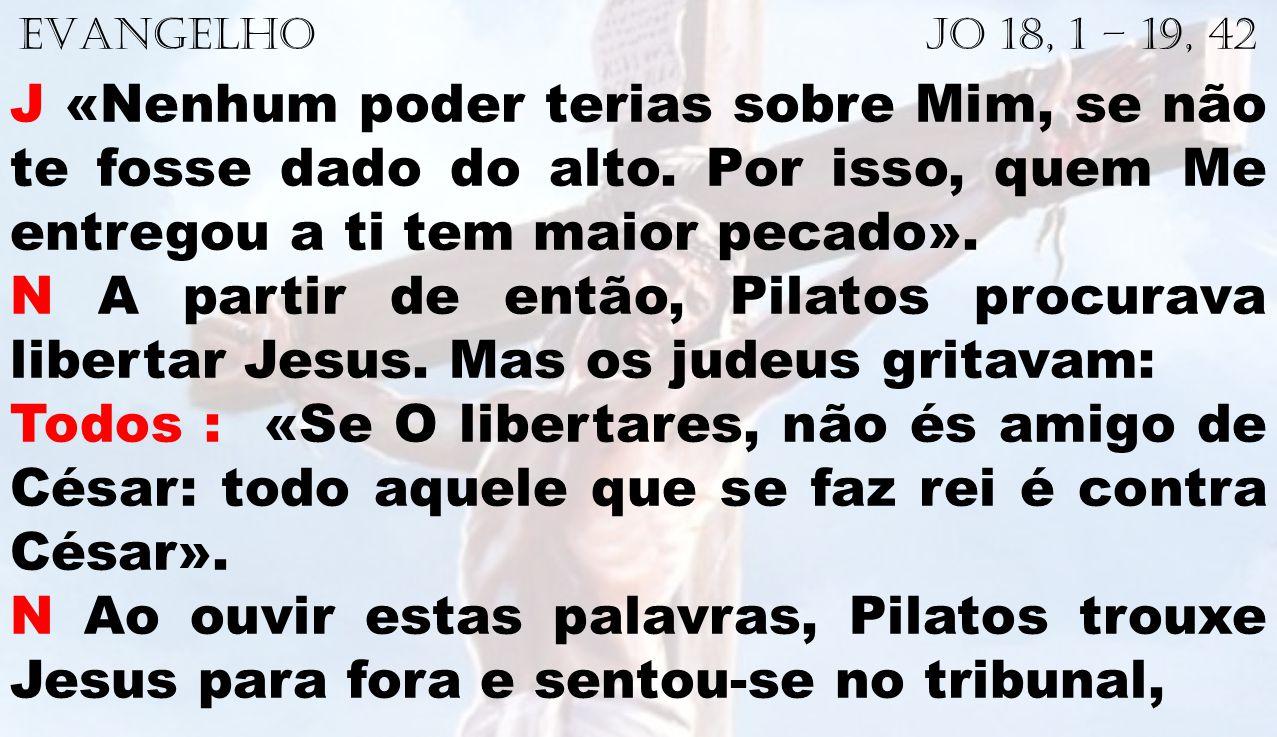 EVANGELHO Jo 18, 1 – 19, 42 J «Nenhum poder terias sobre Mim, se não te fosse dado do alto. Por isso, quem Me entregou a ti tem maior pecado». N A par