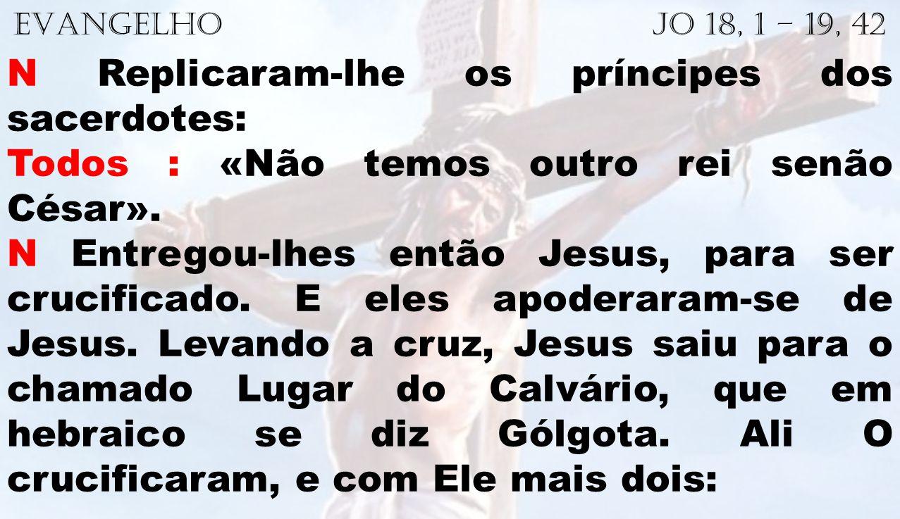 EVANGELHO Jo 18, 1 – 19, 42 N Replicaram-lhe os príncipes dos sacerdotes: Todos : «Não temos outro rei senão César». N Entregou-lhes então Jesus, para